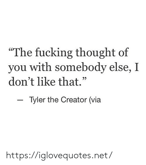 "Tyler: ""The fucking thought of  you with somebody else, I  don't like that.""  - Tyler the Creator (via https://iglovequotes.net/"