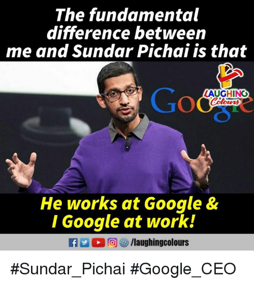 Google, Work, and Indianpeoplefacebook: The fundamental  difference between  me and Sundar Pichai is that  LAUGHINO  He works at Google &  I Google at work! #Sundar_Pichai #Google_CEO