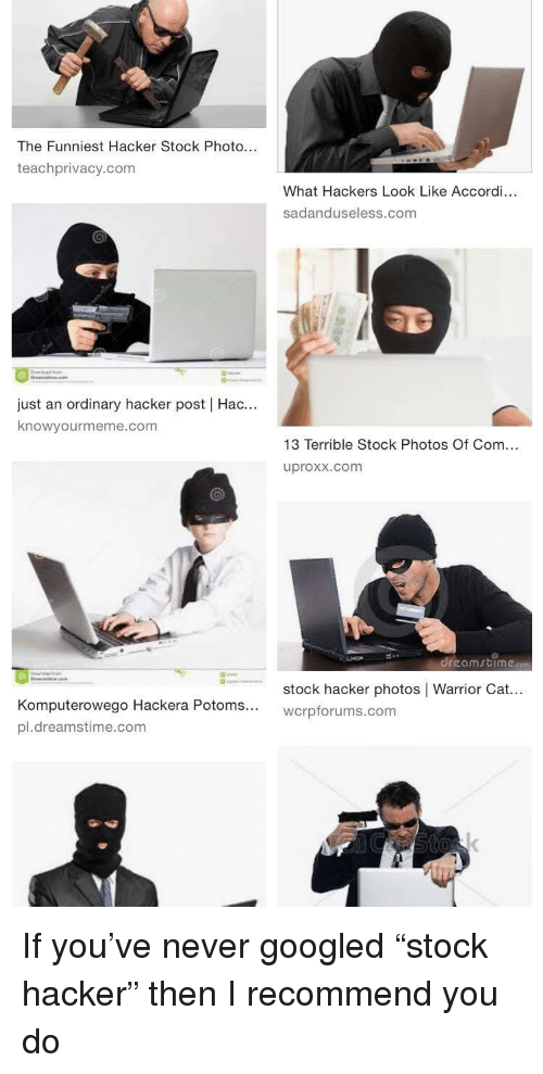 "knowyourmeme: The Funniest Hacker Stock Photo...  teachprivacy.com  What Hackers Look Like Accordi...  sadanduseless.com  just an ordinary hacker post | Hac...  knowyourmeme.com  13 Terrible Stock Photos Of Com...  uproxx.com  .reomrtíme.com  ←  stock hacker photos | Warrior Cat  wcrpforums.com  puterowego Hackera Potoms...  pl.dreamstime.com If you've never googled ""stock hacker"" then I recommend you do"