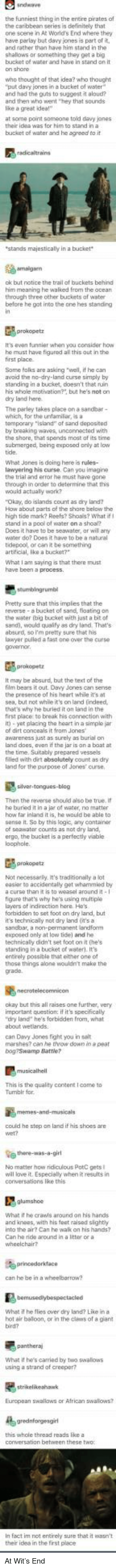"""Hot Air: the funniest thing in the entire pirates of  one scene in At World's End where they  have parlay but davy jones is part of it  and rather then have him stand in thhe  shallows or something they get a big  bucket of water and have in stand on it  who thought of that idea? who thought  put davy jones in a bucket of water  and had the guts to suggest aloud?  and then who went """"hey that sounds  at some point someone toid davy janes  bucket of water and he agreed to it  tis  ok but notice the trail of buckets behind  before he got into the one hes standing  It's even funnier when you consider how  he must have figured all this out in the  Some folic are asking wel, if he can  avaid the no-dry-land curse simply by  standing in a bucket, doesn't that ruin  his whole motvation?"""" but he's not on  The parley takes place on a sandbar  the shore, that spends most of its time  What Jones is doing here is rules-  the trial and error he must have gone  through in order to determine that this  """"Okay, do islands count as dry land?  How about parts of the share below the  high tide mark? Reefs? Shoas? What if  Does it have to be seawater, ar will ay  water do? Does it have to be a natural  Pretty sure that this implies that the  the water toig bucket with just a bit of  sand), would quaify as dry land. That's  absurd, so I'm pretty sure that his  lawyer pulled a fast one over the curse  It may be absurd, but the text of the  fitm bears it out Davy Jones can sense  the presence of his heart while it's a  sea, but not whie it's on land indeed  that's why he buried it on land in the  first place to break his connection with  it)-yet placing the heart n a simplo jar  land does, aven ifth0 jar is  a boat at  filled with dirt absolutely count as dry  land for the purpose of Jonescrse  Then the reverse should aso be true. i  he buried it in a jer of water, no matter  how far inland it is, he would be able to  senso it. So by this logia, any container  a curse than it is to weasel a"""