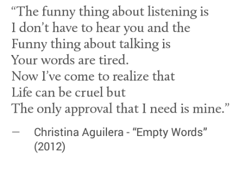 """Christina Aguilera: """"The funny thing about listening is  I don't have to hear you and the  Funny thing about talking is  Your words are tired.  Now I've come to realize that  Life can be cruel but  The only approval that I need is mine.""""  -Christina Aguilera - """"Empty Words""""  (2012)"""