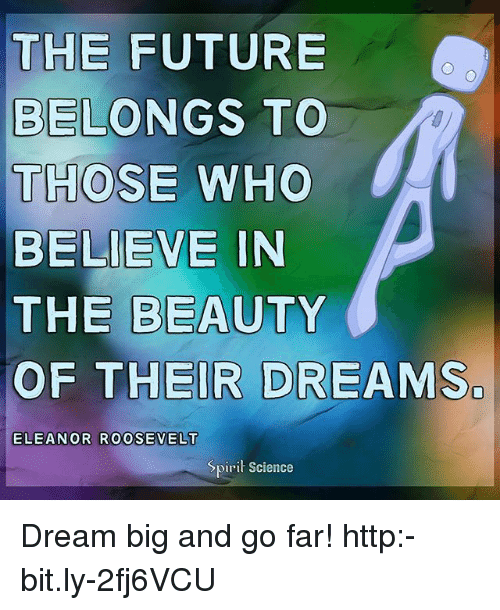 Future, Memes, and Http: THE FUTURE  BELONGS TO  THOSE WHO  BELIEVE IN  THE BEAUTY  OF THEIR DREAMS  0  0  ELEANOR ROOSEVELT  Spirit Science Dream big and go far! http:-bit.ly-2fj6VCU