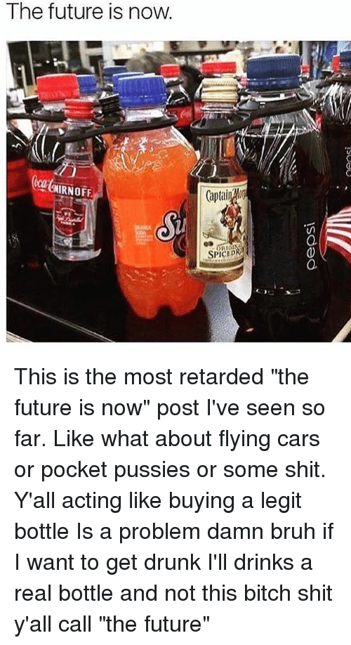 "I Want To Get Drunk: The future is now.  IRNOFF  SPICED This is the most retarded ""the future is now"" post I've seen so far. Like what about flying cars or pocket pussies or some shit. Y'all acting like buying a legit bottle Is a problem damn bruh if I want to get drunk I'll drinks a real bottle and not this bitch shit y'all call ""the future"""