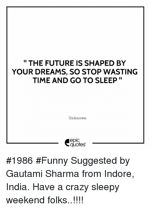 "Crazy, Funny, and Future: "" THE FUTURE IS SHAPED BY  YOUR DREAMS, SO STOP WASTING  TIME AND GO TO SLEEP""  Unknown  epic  quotes #1986 #Funny Suggested by Gautami Sharma from Indore, India. Have a crazy sleepy weekend folks..!!!!"