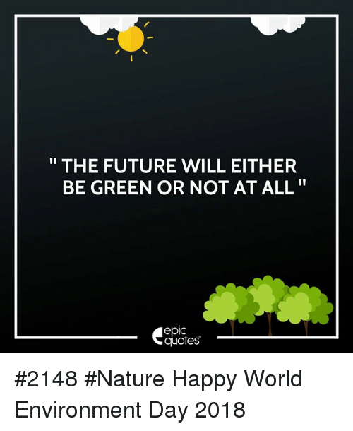 """Future, Happy, and Nature: """" THE FUTURE WILL EITHER  BE GREEN OR NOT AT ALL""""  epic  quotes #2148 #Nature Happy World Environment Day 2018"""