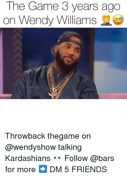 Wendy Williams: The Game 3 years ago  on Wendy Williams  vend Throwback thegame on @wendyshow talking Kardashians 👀 Follow @bars for more ➡️ DM 5 FRIENDS