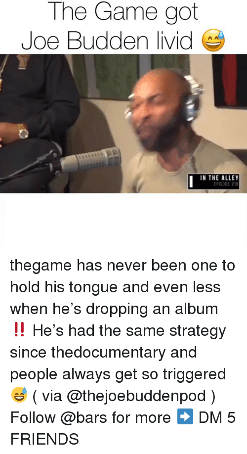 Joe Budden: The Game got  Joe Budden livid  IN THE ALLEY  EPISODE 218 thegame has never been one to hold his tongue and even less when he's dropping an album ‼️ He's had the same strategy since thedocumentary and people always get so triggered 😅 ( via @thejoebuddenpod ) Follow @bars for more ➡️ DM 5 FRIENDS