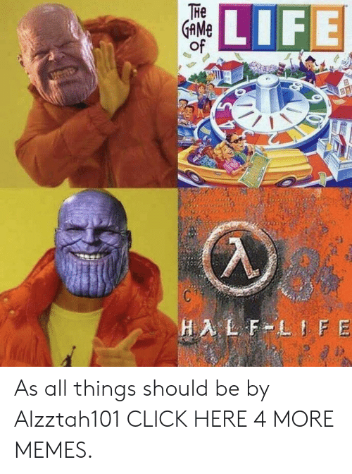 Half-Life: THe  GAME  of  LIFE  HALF LIFE As all things should be by Alzztah101 CLICK HERE 4 MORE MEMES.