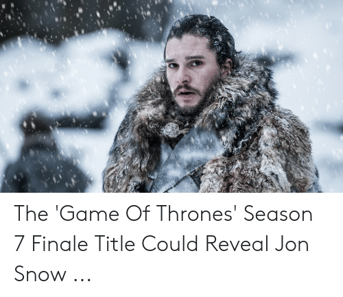 7 Finale: The 'Game Of Thrones' Season 7 Finale Title Could Reveal Jon Snow ...