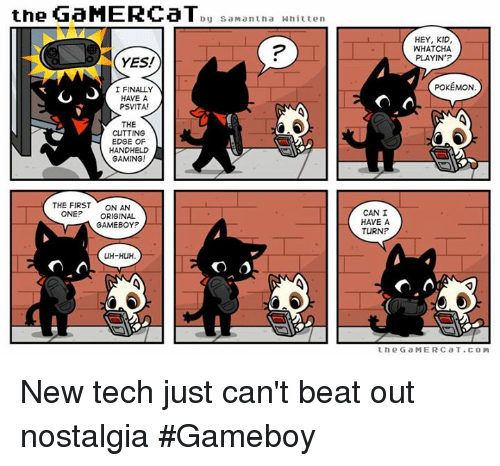gameboys: the GaMERCaT  by Sa Mantha Whitten  YES!  I FINALLY  HAVE A  PSVITAI  THE  CUTTING  EDGE OF  HANDHELD  GAMING!  THE FIRST  ON AN  ONE? ORIGINAL  GAMEBOY?  UH-HUH.  On  HEY, KID,  WHAT CHA  PLAYIN'?  POKEMON  CAN I  HAVE A  TURN?  A  the G a MERC a T. COM New tech just can't beat out nostalgia #Gameboy