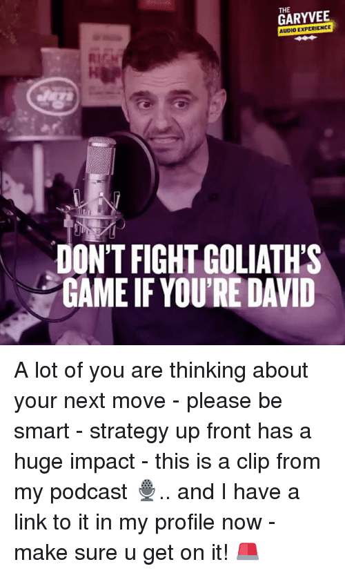 Memes, Game, and Link: THE  GARYVEE  AUDIO EXPERIENCE  DON'T FIGHT GOLIATH'S  GAME IF YOU'RE DAVID A lot of you are thinking about your next move - please be smart - strategy up front has a huge impact - this is a clip from my podcast 🎙.. and I have a link to it in my profile now - make sure u get on it! 🚨