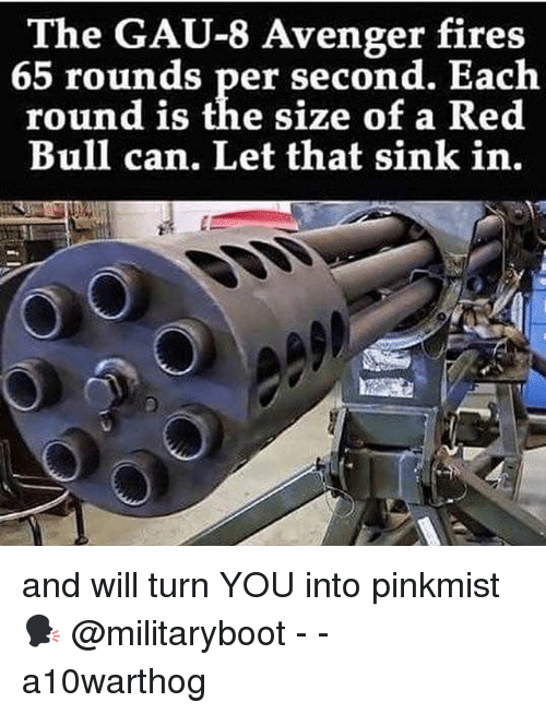 Memes, Red Bull, and 🤖: The GAU-8 Avenger fires  65 rounds per second. Each  round is the size of a Red  Bull can, Let that sink in. and will turn YOU into pinkmist 🗣 @militaryboot - - a10warthog