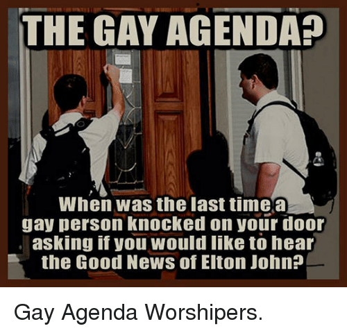 Elton John: THE GAY AGENDA?  When was the last timea  gay person knocked on your door  asking if you would like to hear  the Good News of Elton John? <p>Gay Agenda Worshipers.</p>