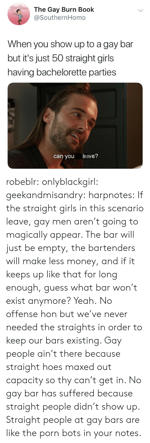 Bartenders: The Gay Burn Book  @SouthernHomo  When you show up to a gay bar  but it's just 50 straight girls  having bachelorette parties  can you leave? robeblr:  onlyblackgirl:  geekandmisandry:  harpnotes:  If the straight girls in this scenario leave, gay men aren't going to magically appear. The bar will just be empty, the bartenders will make less money, and if it keeps up like that for long enough, guess what bar won't exist anymore? Yeah.  No offense hon but we've never needed the straights in order to keep our bars existing.   Gay people ain't there because straight hoes maxed out capacity so thy can't get in. No gay bar has suffered because straight people didn't show up.   Straight people at gay bars are like the porn bots in your notes.