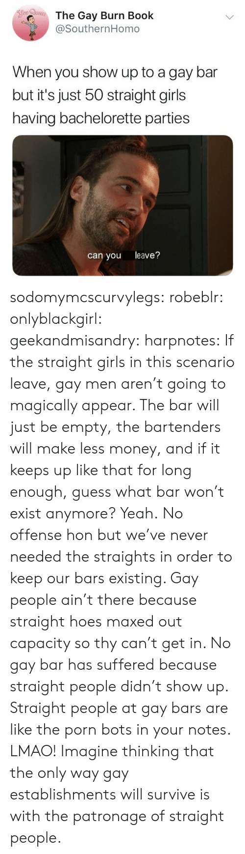 Bartenders: The Gay Burn Book  @SouthernHomo  When you show up to a gay bar  but it's just 50 straight girls  having bachelorette parties  can you leave? sodomymcscurvylegs:  robeblr:  onlyblackgirl:   geekandmisandry:   harpnotes:  If the straight girls in this scenario leave, gay men aren't going to magically appear. The bar will just be empty, the bartenders will make less money, and if it keeps up like that for long enough, guess what bar won't exist anymore? Yeah.  No offense hon but we've never needed the straights in order to keep our bars existing.    Gay people ain't there because straight hoes maxed out capacity so thy can't get in. No gay bar has suffered because straight people didn't show up.    Straight people at gay bars are like the porn bots in your notes.   LMAO! Imagine thinking that the only way gay establishments will survive is with the patronage of straight people.