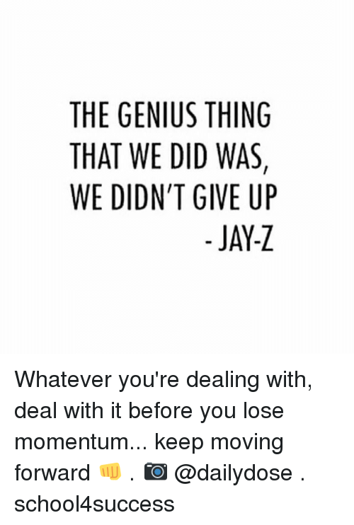 Jay, Jay Z, and Memes: THE GENIUS THING  THAT WE DID WAS  WE DIDN'T GIVE UP  JAY-Z Whatever you're dealing with, deal with it before you lose momentum... keep moving forward 👊 . 📷 @dailydose . school4success