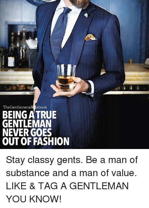 True Gentleman: The Gentlemens  Lebook  BEING A TRUE  GENTLEMAN  NEVER GOES  OUTOF FASHION Stay classy gents. Be a man of substance and a man of value. LIKE & TAG A GENTLEMAN YOU KNOW!