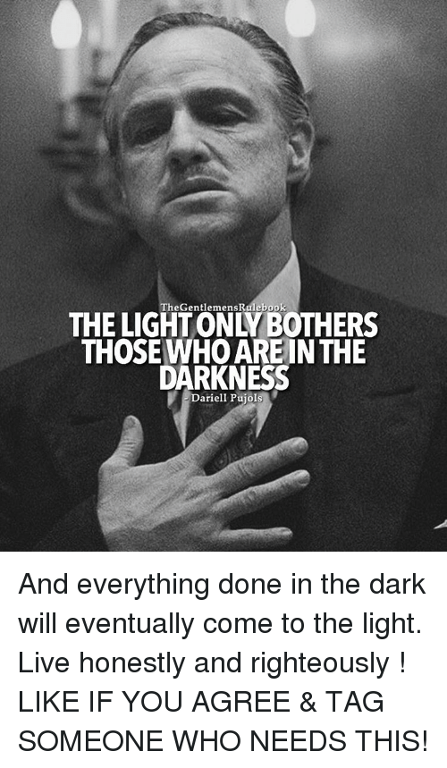Righteousness: The GentlemensRalebook  THOSE WHO ARE IN THE  DARKNESS  Dariell Pujols And everything done in the dark will eventually come to the light. Live honestly and righteously ! LIKE IF YOU AGREE & TAG SOMEONE WHO NEEDS THIS!