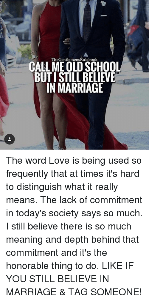 Love, Marriage, and Memes: The GentlemensRulebook  CALL ME OLD SCHOOL  BUTISTILI BELIEVE  IN MARRIAGE The word Love is being used so frequently that at times it's hard to distinguish what it really means. The lack of commitment in today's society says so much. I still believe there is so much meaning and depth behind that commitment and it's the honorable thing to do. LIKE IF YOU STILL BELIEVE IN MARRIAGE & TAG SOMEONE!