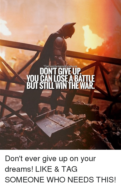 Memes, 🤖, and Who: The GentlemensRulebook  DONT GIVEUP  YOU CAN LOSE ABATTLE  BUT STILL WIN THE NAR. Don't ever give up on your dreams! LIKE & TAG SOMEONE WHO NEEDS THIS!