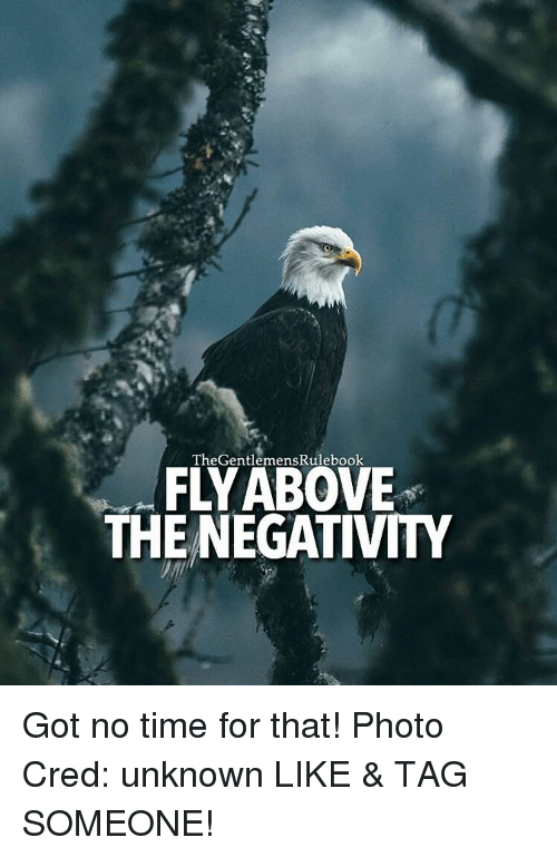 Memes, Time, and Tag Someone: The GentlemensRulebook  FLY ABOVE  THE NEGATIVITY Got no time for that! Photo Cred: unknown LIKE & TAG SOMEONE!