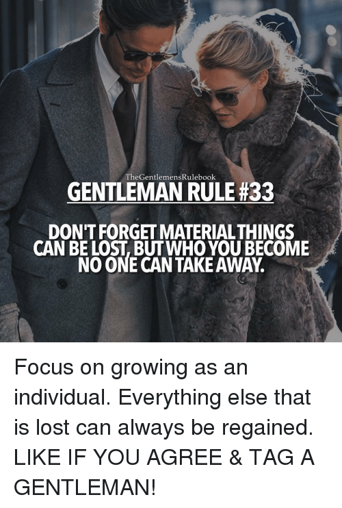 Memes, Focus, and Individualism: The GentlemensRulebook  GENTLEMAN RULE#33  DON'T FORGETMATERIALTHINGS  CAN BE LOST BUT WHO YOU BECOME  NO ONE CAN TAKEAWAY Focus on growing as an individual. Everything else that is lost can always be regained. LIKE IF YOU AGREE & TAG A GENTLEMAN!