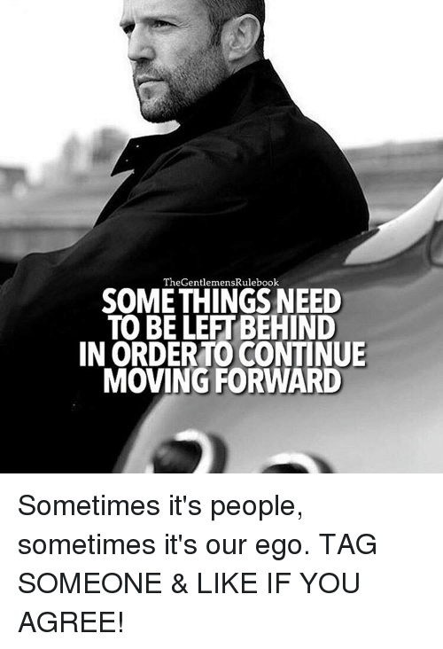 Memes, Tag Someone, and 🤖: The GentlemensRulebook  SOMETHINGS NEED  TO BELEFTBEHIND  IN ORDERTO CONTINUE  MOVING FORWARD Sometimes it's people, sometimes it's our ego. TAG SOMEONE & LIKE IF YOU AGREE!
