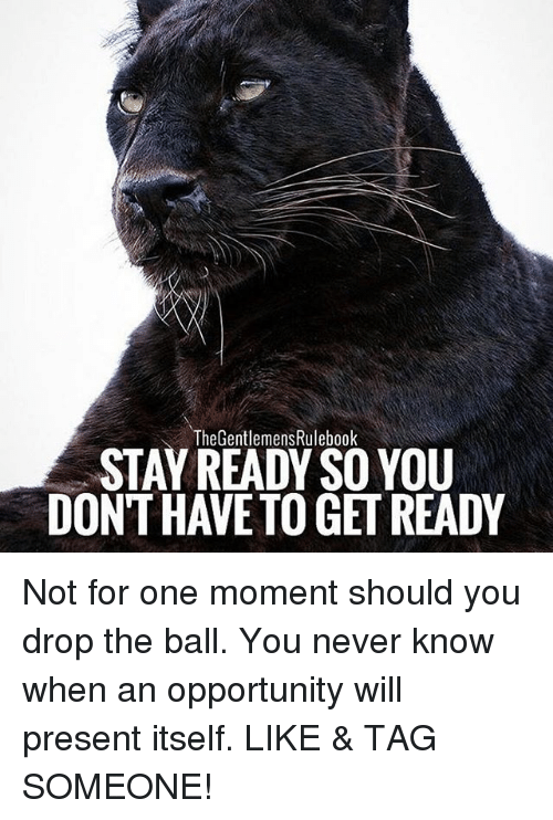 present: The GentlemensRulebook  STAY READY SO YOU  DONT HAVE TO GET READY Not for one moment should you drop the ball. You never know when an opportunity will present itself. LIKE & TAG SOMEONE!
