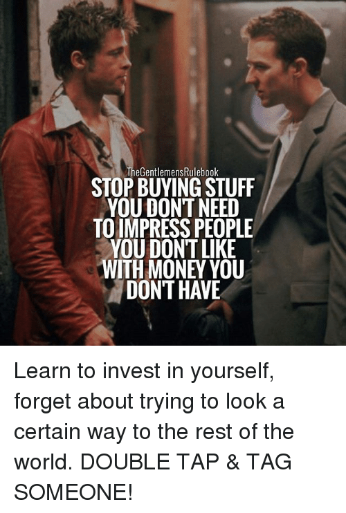 Memes, Money, and Stuff: The GentlemensRulebook  STOP BUYING STUFF  YOU DONTNEED  TO IMPRESS PEOPLE  YOU DONT LIKE  WITH MONEY YOU  DON'T HAVE Learn to invest in yourself, forget about trying to look a certain way to the rest of the world. DOUBLE TAP & TAG SOMEONE!