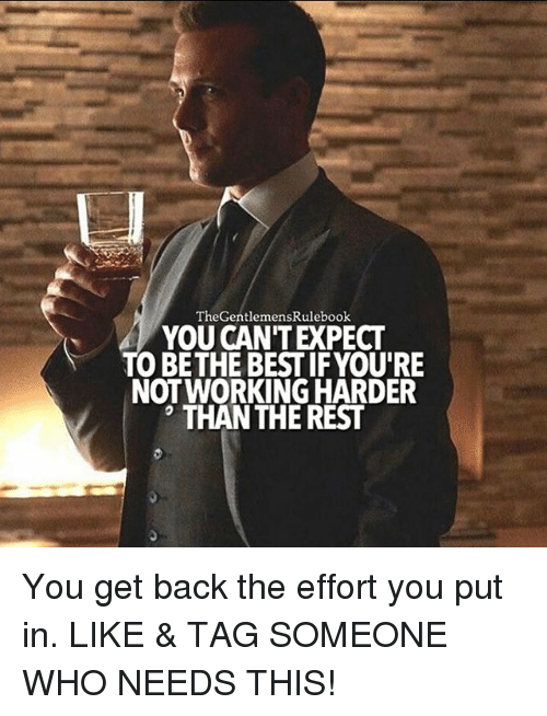 Memes, Tag Someone, and 🤖: The GentlemensRulebook  YOU CANTEXPECT  TO BETHE BEST IF YOU'RE  NOT WORKING HARDER  THAN THE REST You get back the effort you put in. LIKE & TAG SOMEONE WHO NEEDS THIS!
