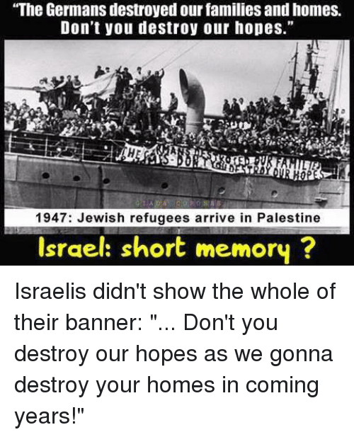 """in coming: """"The Germans destroyed our families andhomes.  Don't you destroy our hopes.""""  1947: Jewish refugees arrive in Palestine  Israel: short memory Israelis didn't show the whole of their banner: """"... Don't you destroy our hopes as we gonna destroy your homes in coming years!"""""""