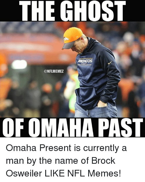 Osweiler: THE GHOST  BRONCOS  CONFLMEMEZ  OF OMAHA PAST Omaha Present is currently a man by the name of Brock Osweiler LIKE NFL Memes!