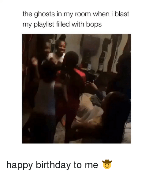 Birthday To Me: the ghosts in my room when i blast  my playlist filled with bops happy birthday to me 🤠