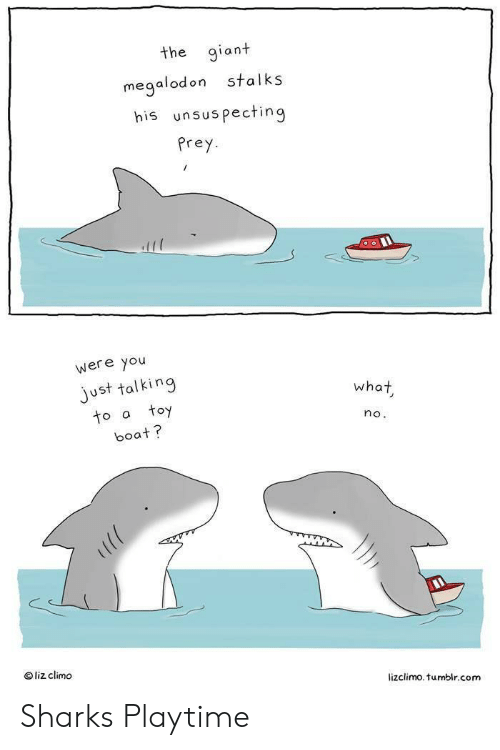 Liz Climo: the giant  stalks  megalodon  his unsuspecting  Prey  were you  just talking  toy  what  to a  no.  boat?  liz climo  lizclimo. tumblr.com Sharks Playtime