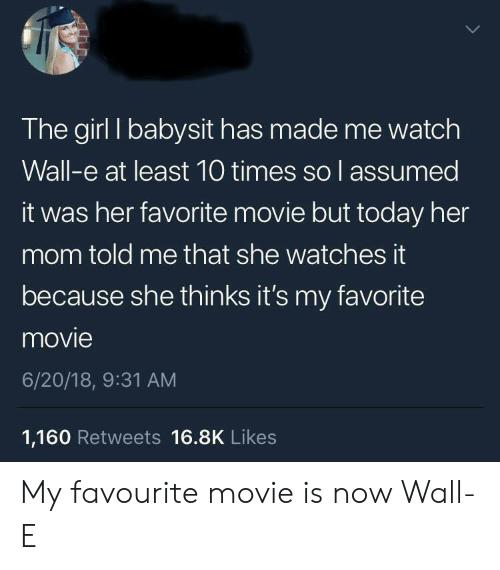 babysit: The girl I babysit has made me watch  Wall-e at least 10 times so l assumed  it was her favorite movie but today her  mom told me that she watches it  because she thinks it's my favorite  movie  6/20/18, 9:31 AM  1,160 Retweets 16.8K Likes My favourite movie is now Wall-E