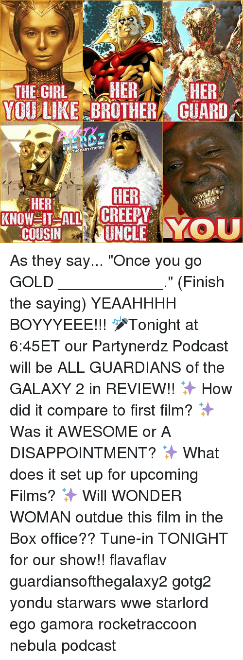 """yondu: THE GIRL  N HER  HER  YOU LIKE BROTHER GUARD  IGI THCPARTYneRDZ  HER  HER  IT ALL CREEPY As they say... """"Once you go GOLD ____________."""" (Finish the saying) YEAAHHHH BOYYYEEE!!! 🎤Tonight at 6:45ET our Partynerdz Podcast will be ALL GUARDIANS of the GALAXY 2 in REVIEW!! ✨ How did it compare to first film? ✨ Was it AWESOME or A DISAPPOINTMENT? ✨ What does it set up for upcoming Films? ✨ Will WONDER WOMAN outdue this film in the Box office?? Tune-in TONIGHT for our show!! flavaflav guardiansofthegalaxy2 gotg2 yondu starwars wwe starlord ego gamora rocketraccoon nebula podcast"""