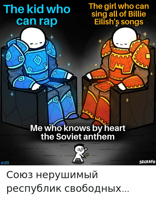 Songs: The girl who can  sing all of Billie  Eilish's songs  The kid who  can rap  Me who knows by heart  the Soviet anthem  SRGRAFO  Союз нерушимый республик свободных…