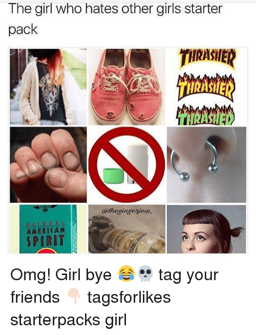 Friends, Girls, and Omg: The girl who hates other girls starter  pack  THRASHER  @hegingeyew  ahegingejeu  A从ERICAN  SPIRIT Omg! Girl bye 😂💀 tag your friends 👇🏻 tagsforlikes starterpacks girl