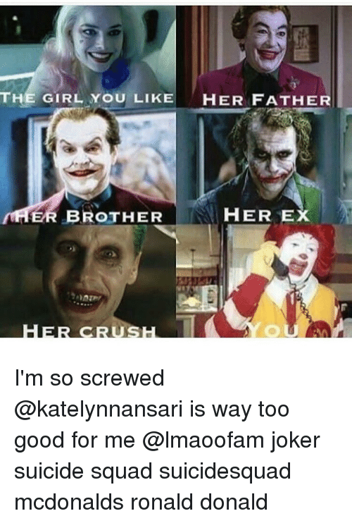 Ex's, Girls, and Joker: THE GIRL YOU LIKE  HER FATHER  ER BROTHER  HER EX  CRUS I'm so screwed @katelynnansari is way too good for me @lmaoofam joker suicide squad suicidesquad mcdonalds ronald donald