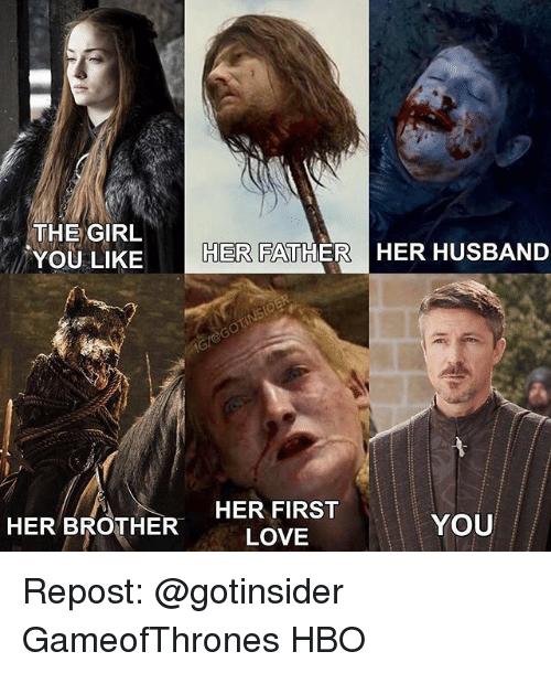 Hbo, Love, and Memes: THE GIRL  YOU LIKEH  ER FATHER HER HUSBAN  HER BROTHER  HER BROTHER  HER FIRST  LOVE  YOU Repost: @gotinsider GameofThrones HBO