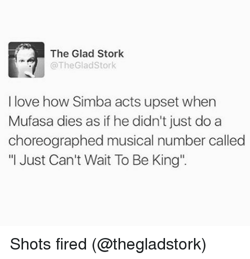 "Fire, Funny, and Love: The Glad Stork  @The Glad Stork  I love how Simba acts upset when  Mufasa dies as if he didn't just do a  choreographed musical number called  ""I Just Can't Wait To Be King"". Shots fired (@thegladstork)"