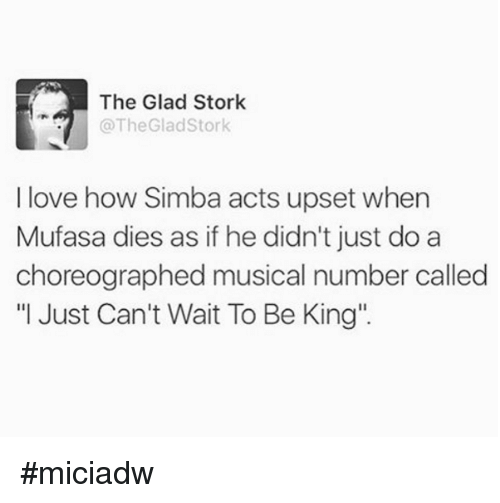 "Dank, Love, and Music: The Glad Stork  @The Glad Stork  I love how Simba acts upset when  Mufasa dies as if he didn't just do a  choreographed musical number called  ""I Just Can't Wait To Be King'. #miciadw"