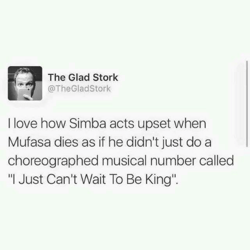 """Mufasa: The Glad Stork  @TheGladStork  I love how Simba acts upset when  Mufasa dies as if he didn't just do a  choreographed musical number called  """" Just Can't Wait To Be King"""""""