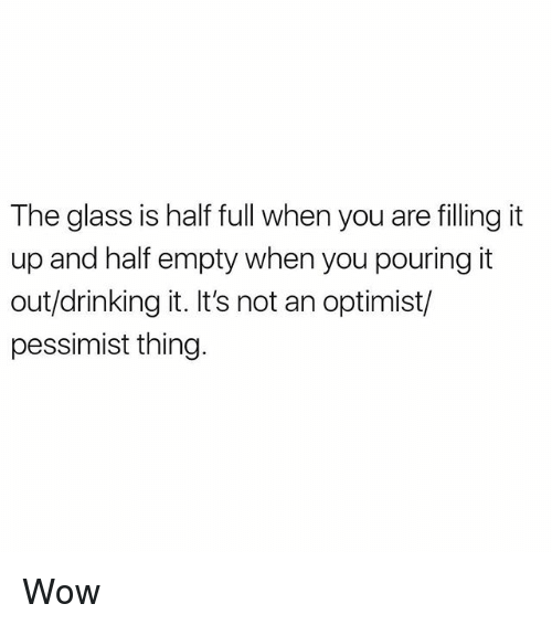 Drinking, Memes, and Wow: The glass is half full when you are filling it  up and half empty when you pouring it  out/drinking it. It's not an optimist/  pessimist thing. Wow