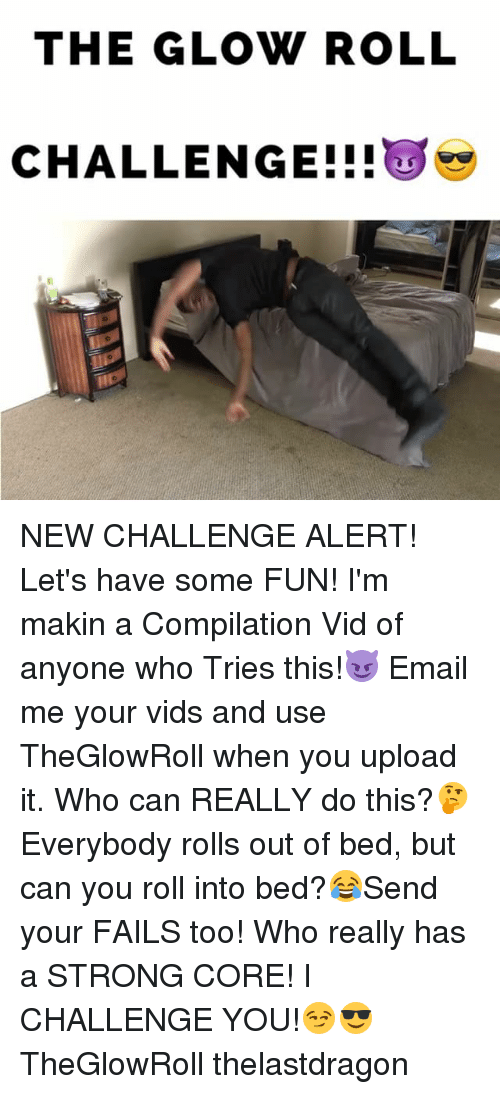 Memes, Email, and Strong: THE GLOW ROLL  CHALLENGE NEW CHALLENGE ALERT! Let's have some FUN! I'm makin a Compilation Vid of anyone who Tries this!😈 Email me your vids and use TheGlowRoll when you upload it. Who can REALLY do this?🤔 Everybody rolls out of bed, but can you roll into bed?😂Send your FAILS too! Who really has a STRONG CORE! I CHALLENGE YOU!😏😎 TheGlowRoll thelastdragon