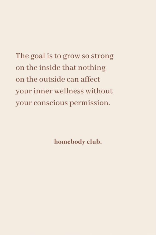 Wellness: The goal is to grow so strong  on the inside that nothing  on the outside can affect  your inner wellness without  your conscious permission.  homebody club.