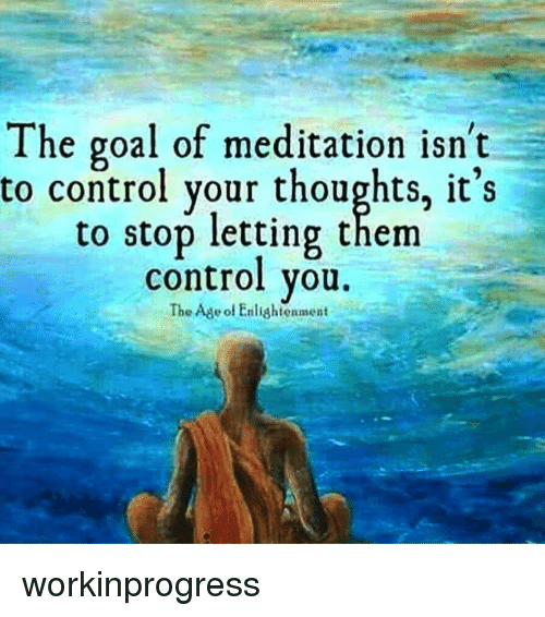 enlightening: The goal of meditation isn't  to control your thoughts, it's  to stop letting them  control you.  The Ade of Enlightenment workinprogress
