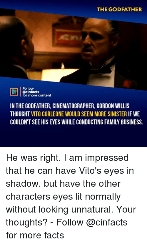 Facts, Family, and Lit: THE GODFATHER  Follow  cinfacts  for more content  FACTS  IN THE GODFATHER, CINEMATOGRAPHER, GORDON WILLIS  THOUGHT VITO CORLEONE WOULD SEEM MORE SINISTER IF WE  COULDN'T SEE HIS EYES WHILE CONDUCTING FAMILY BUSINESS. He was right. I am impressed that he can have Vito's eyes in shadow, but have the other characters eyes lit normally without looking unnatural. Your thoughts?⠀⠀ -⠀⠀ Follow @cinfacts for more facts