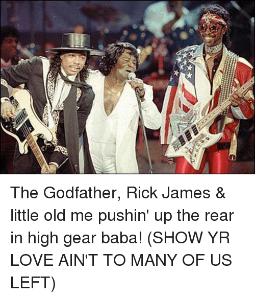 godfathers: The Godfather, Rick James & little old me pushin' up the rear in high gear baba! (SHOW YR LOVE AIN'T TO MANY OF US LEFT)