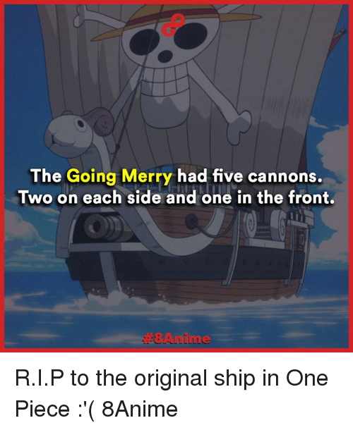 Memes, 🤖, and One: The Going Merry had five cannons.  Two on each side and one in the front. R.I.P to the original ship in One Piece :'(  8Anime